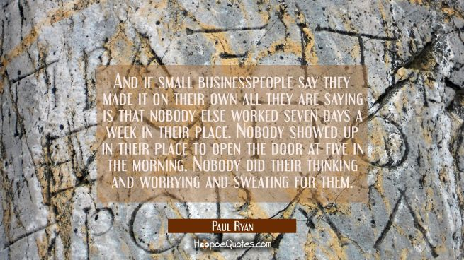 And if small businesspeople say they made it on their own all they are saying is that nobody else w