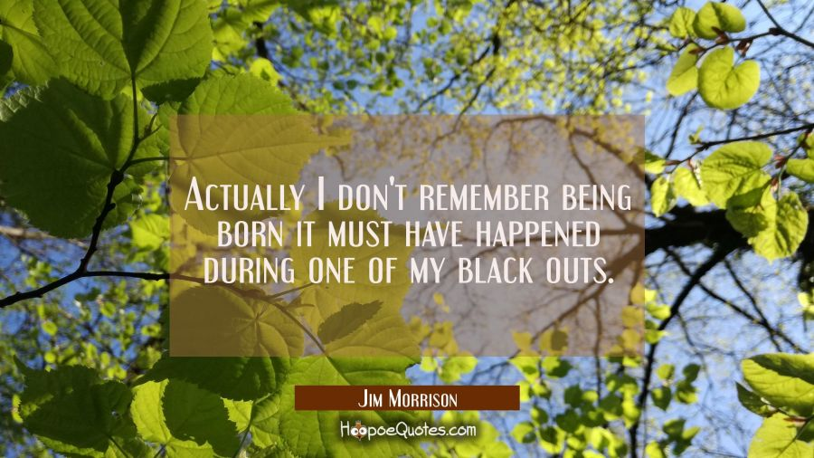 Actually I don't remember being born it must have happened during one of my black outs. Jim Morrison Quotes