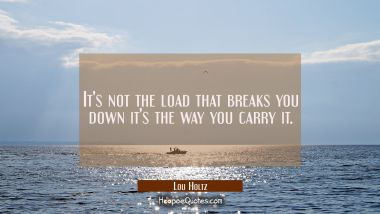 It's not the load that breaks you down it's the way you carry it.