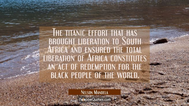The titanic effort that has brought liberation to South Africa and ensured the total liberation of