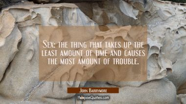 Sex: the thing that takes up the least amount of time and causes the most amount of trouble.