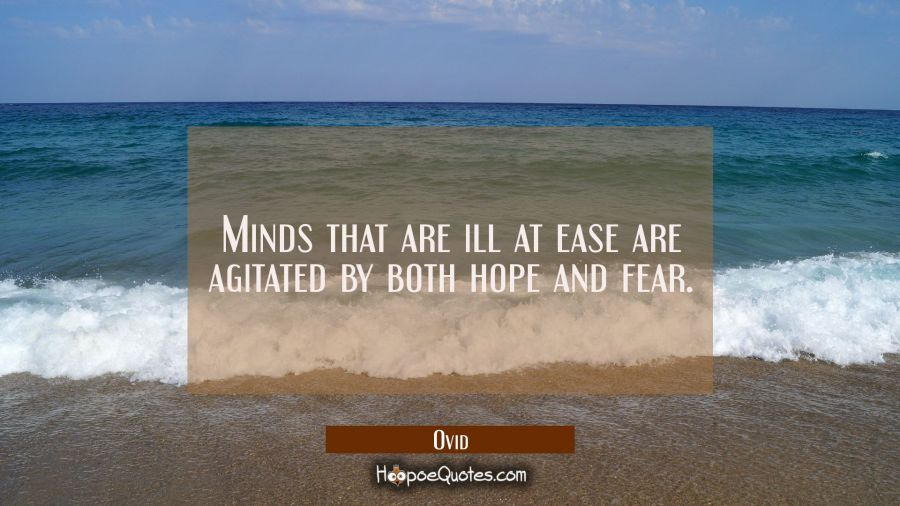 Minds that are ill at ease are agitated by both hope and fear. Ovid Quotes
