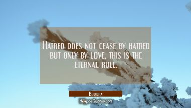 Hatred does not cease by hatred but only by love, this is the eternal rule. Buddha Quotes