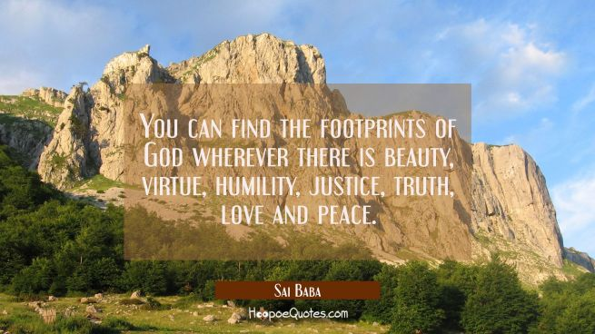 You can find the footprints of God wherever there is beauty virtue humility justice truth love and