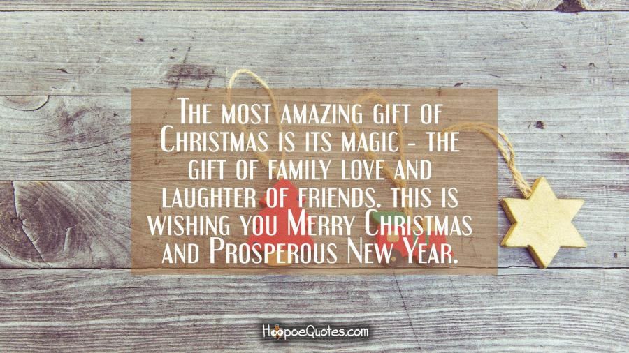 The most amazing gift of Christmas is its magic ― the gift of family love and laughter of friends. This is wishing you Merry Christmas and Prosperous New Year. Christmas Quotes