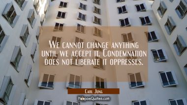 We cannot change anything until we accept it. Condemnation does not liberate it oppresses. Carl Jung Quotes