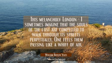 This melancholy London - I sometimes imagine that the souls of the lost are compelled to walk throu
