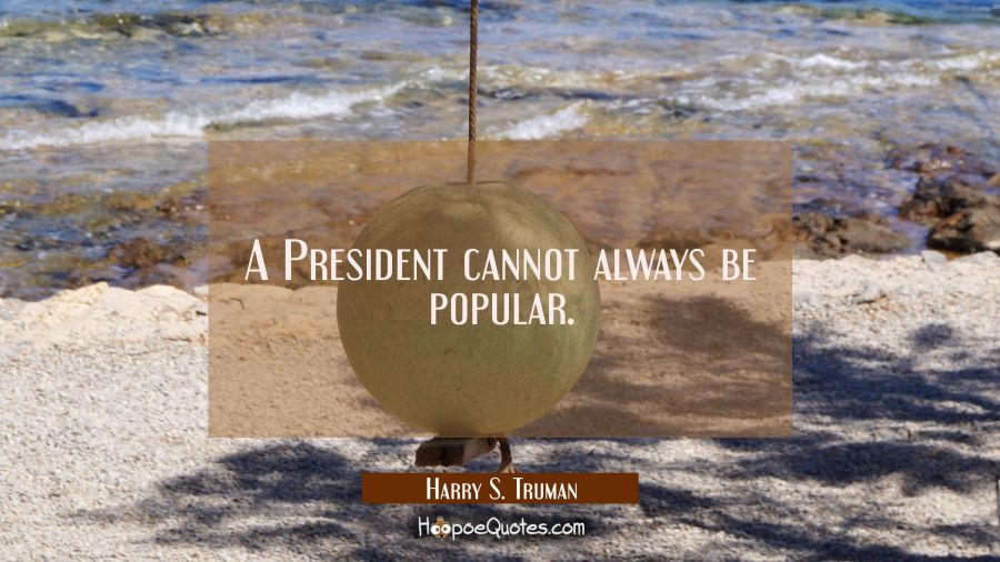 A President cannot always be popular. Harry S. Truman Quotes
