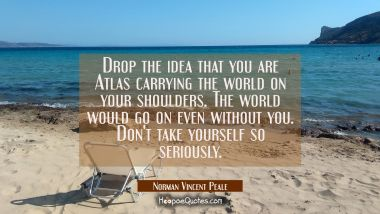 Drop the idea that you are Atlas carrying the world on your shoulders. The world would go on even w