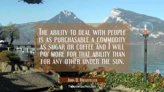 The ability to deal with people is as purchasable a commodity as sugar or coffee and I will pay mor