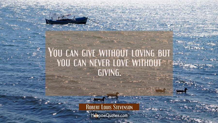 You can give without loving but you can never love without giving. Robert Louis Stevenson Quotes