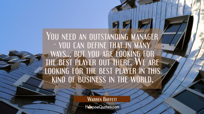 You need an outstanding manager - you can define that in many ways... but you are looking for the b