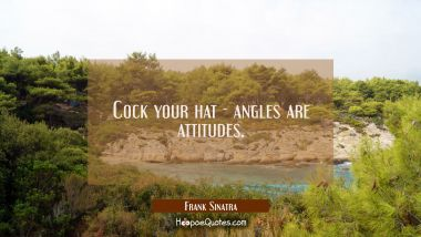 Cock your hat - angles are attitudes.