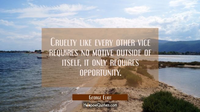 Cruelty like every other vice requires no motive outside of itself, it only requires opportunity.