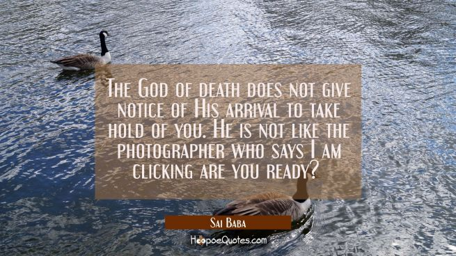 The God of death does not give notice of His arrival to take hold of you. He is not like the photog