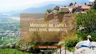 Mountains are earth's undecaying monuments.