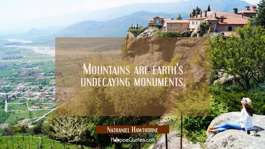 Mountains are earth's undecaying monuments. Nathaniel Hawthorne Quotes