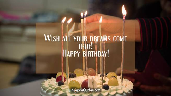 Wish all your dreams come true! Happy birthday!