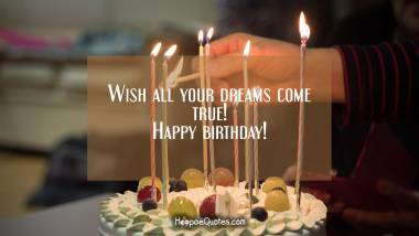 Wish all your dreams come true! Happy birthday! Quotes