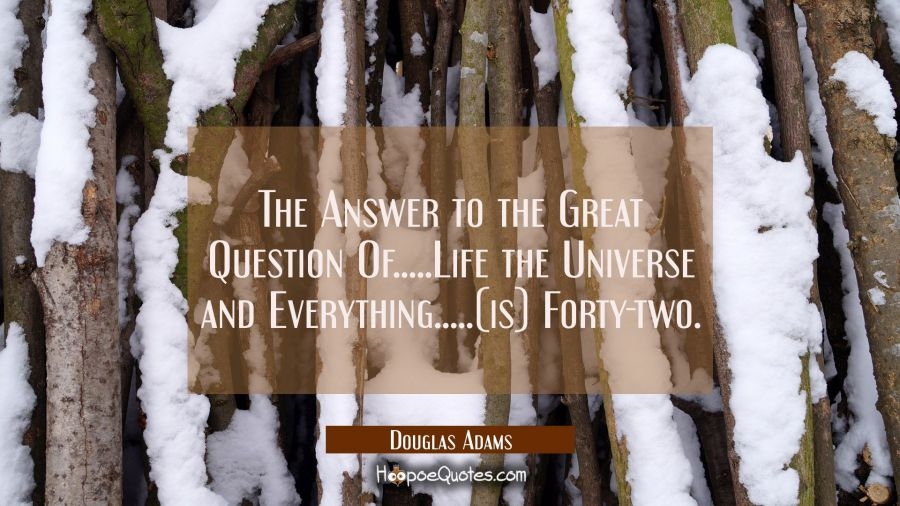 Quote of the Day - The Answer to the Great Question Of.....Life the Universe and Everything.....(is) Forty-two. - Douglas Adams