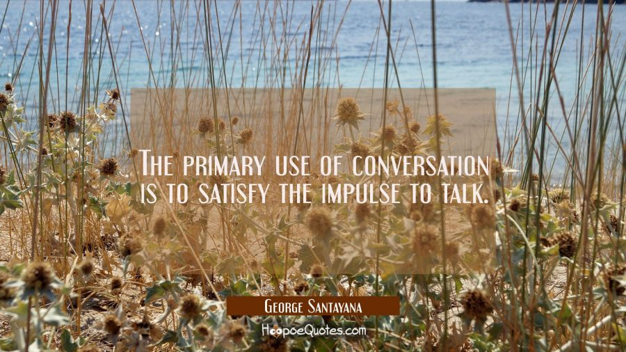 The primary use of conversation is to satisfy the impulse to talk. George Santayana Quotes