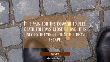 It is vain for the coward to flee, death follows close behind, it is only by defying it that the br Voltaire Quotes
