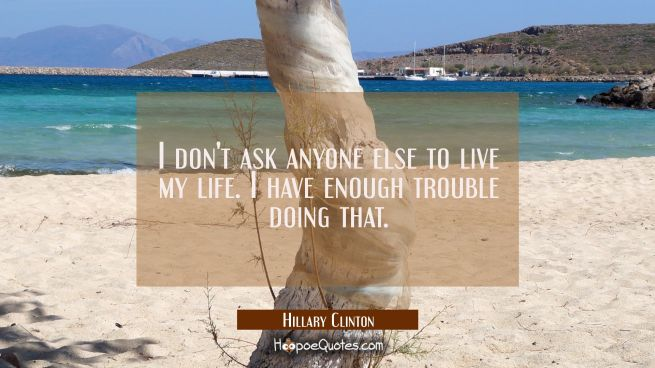 I don't ask anyone else to live my life. I have enough trouble doing that.