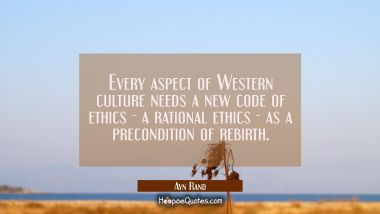 Every aspect of Western culture needs a new code of ethics - a rational ethics - as a precondition