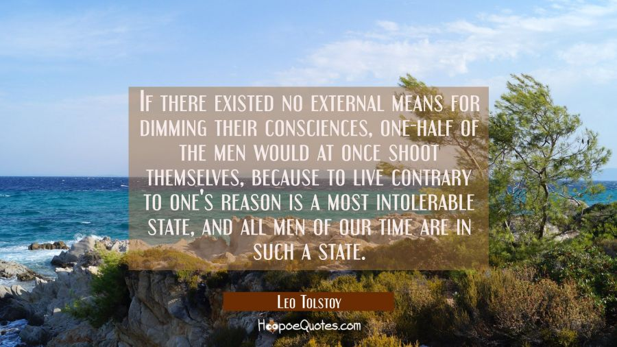 If there existed no external means for dimming their consciences one-half of the men would at once Leo Tolstoy Quotes