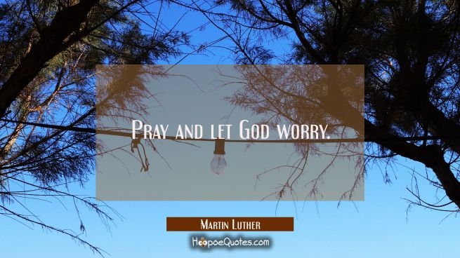Pray and let God worry.