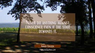 Never do anything against conscience even if the state demands it. Albert Einstein Quotes