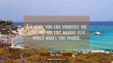 The more you like yourself the less you are like anyone else which makes you unique.