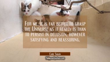 For me it is far better to grasp the Universe as it really is than to persist in delusion however s