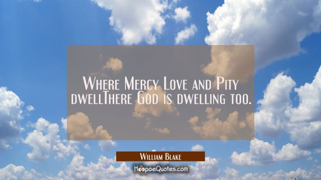 Where Mercy Love and Pity dwellThere God is dwelling too.