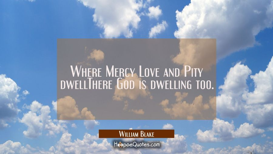 Where Mercy Love and Pity dwellThere God is dwelling too. William Blake Quotes