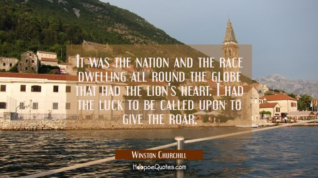 It was the nation and the race dwelling all round the globe that had the lion's heart. I had the lu