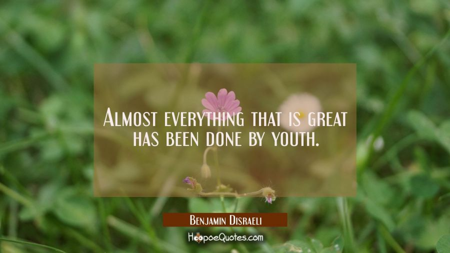 Almost everything that is great has been done by youth. Benjamin Disraeli Quotes