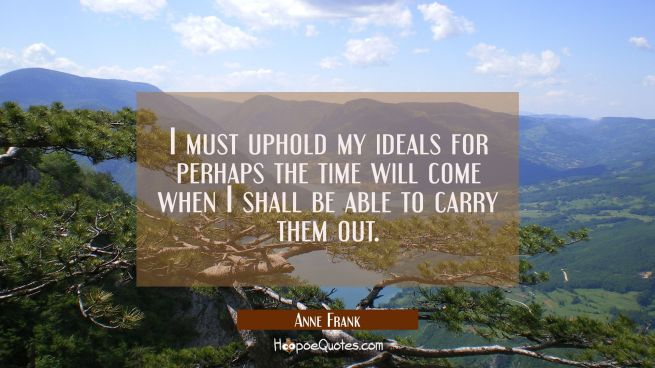 I must uphold my ideals for perhaps the time will come when I shall be able to carry them out.