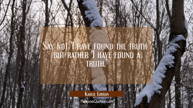 Say not 'I have found the truth ' but rather 'I have found a truth.'