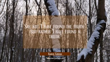 Say not 'I have found the truth ' but rather 'I have found a truth.' Kahlil Gibran Quotes