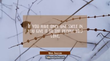If you have only one smile in you give it to the people you love. Maya Angelou Quotes