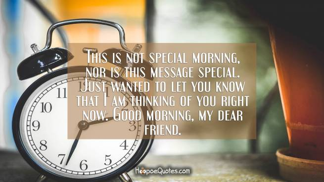 This is not special morning, nor is this message special. Just wanted to let you know that I am thinking of you right now. Good morning, my dear friend.