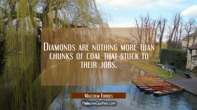 Diamonds are nothing more than chunks of coal that stuck to their jobs.