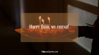 Happy Bday, my friend! Birthday Quotes