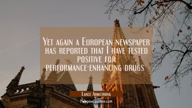 Yet again a European newspaper has reported that I have tested positive for performance-enhancing d Lance Armstrong Quotes