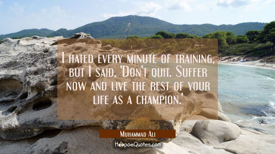 I hated every minute of training, but I said, 'Don't quit. Suffer now and live the rest of your life as a champion.' Muhammad Ali Quotes