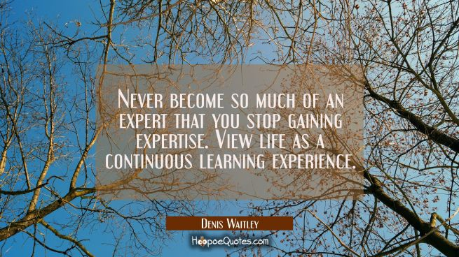 Never become so much of an expert that you stop gaining expertise. View life as a continuous learni