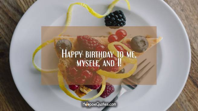 Happy birthday to me, myself, and I!