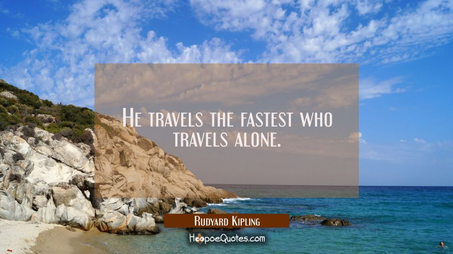 He travels the fastest who travels alone. Rudyard Kipling Quotes