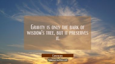 Gravity is only the bark of wisdom's tree but it preserves it Confucius Quotes